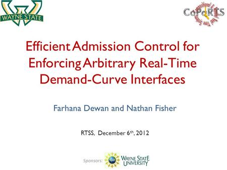 Efficient Admission Control for Enforcing Arbitrary Real-Time Demand-Curve Interfaces Farhana Dewan and Nathan Fisher RTSS, December 6 th, 2012 Sponsors: