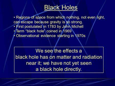 Black Holes Regions of space from which nothing, not even light, can escape because gravity is so strong. First postulated in 1783 by John Michell Term.