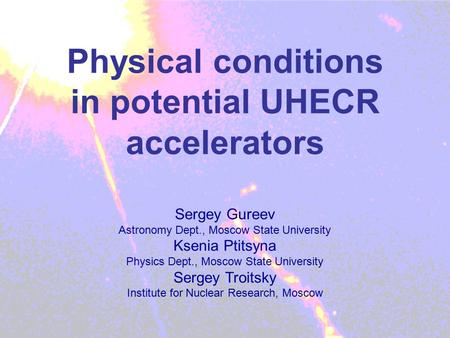 Physical conditions in potential UHECR accelerators Sergey Gureev Astronomy Dept., Moscow State University Ksenia Ptitsyna Physics Dept., Moscow State.
