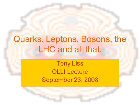 Quarks, Leptons, Bosons, the LHC and all that. Tony Liss OLLI Lecture September 23, 2008.
