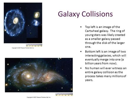Galaxy Collisions Top left is an image of the Cartwheel galaxy. The ring of young stars was likely created as a smaller galaxy passed through the disk.