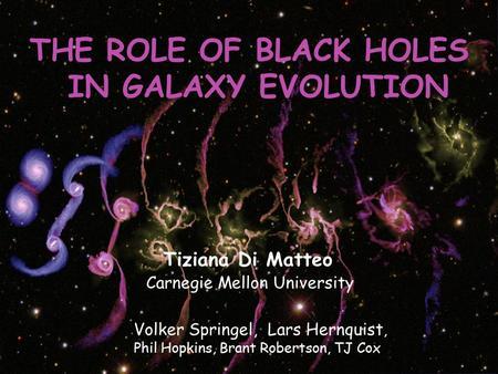 THE ROLE OF BLACK HOLES IN GALAXY EVOLUTION Tiziana Di Matteo Carnegie Mellon University Volker Springel, Lars Hernquist, Phil Hopkins, Brant Robertson,