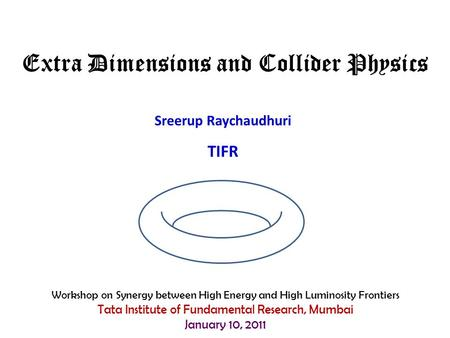 Sreerup Raychaudhuri TIFR Extra Dimensions and Collider Physics Workshop on Synergy between High Energy and High Luminosity Frontiers Tata Institute of.