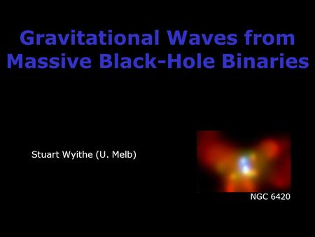 Gravitational Waves from Massive Black-Hole Binaries Stuart Wyithe (U. Melb) NGC 6420.