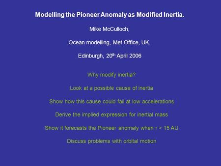 Modelling the Pioneer Anomaly as Modified Inertia. Mike McCulloch, Ocean modelling, Met Office, UK. Edinburgh, 20 th April 2006 Why modify inertia? Look.