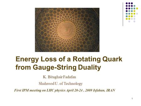 1 Energy Loss of a Rotating Quark from Gauge-String Duality K. Bitaghsir Fadafan Shahrood U. of Technology First IPM meeting on LHC physics April 20-24,