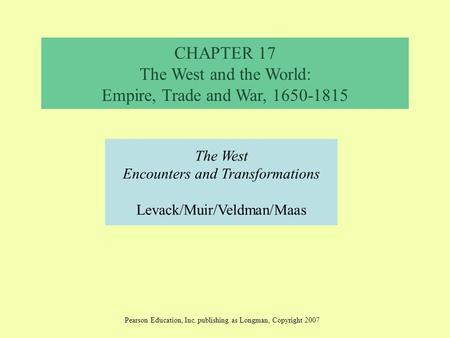 CHAPTER 17 The West and the World: Empire, Trade and War, 1650-1815 The West Encounters and Transformations Levack/Muir/Veldman/Maas Pearson Education,