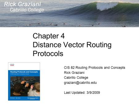 Chapter 4 Distance Vector Routing Protocols CIS 82 Routing Protocols and Concepts Rick Graziani Cabrillo College Last Updated: 3/9/2009.