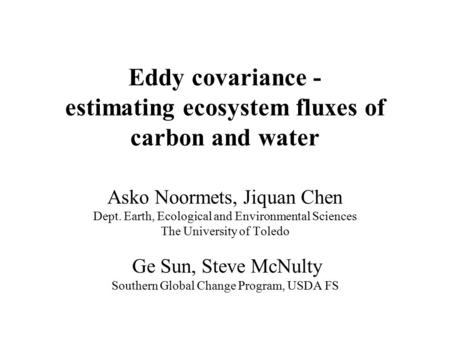 Eddy covariance - estimating ecosystem fluxes of carbon and water Asko Noormets, Jiquan Chen Dept. Earth, Ecological and Environmental Sciences The University.