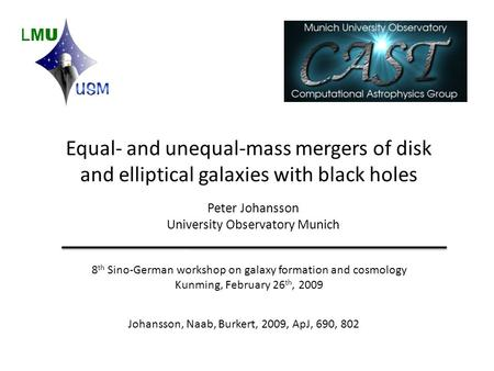 Equal- and unequal-mass mergers of disk and elliptical galaxies with black holes Peter Johansson University Observatory Munich 8 th Sino-German workshop.