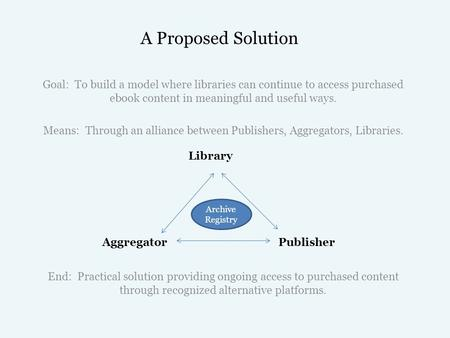 A Proposed Solution Goal: To build a model where libraries can continue to access purchased ebook content in meaningful and useful ways. Means: Through.