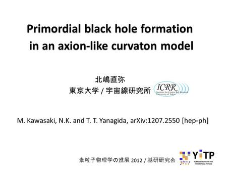 Primordial black hole formation in an axion-like curvaton model Primordial black hole formation in an axion-like curvaton model 北嶋直弥 東京大学 / 宇宙線研究所 M. Kawasaki,
