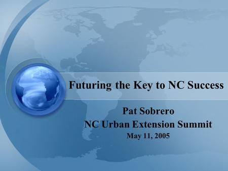 Futuring the Key to NC Success Pat Sobrero NC Urban Extension Summit May 11, 2005.