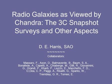 Radio Galaxies as Viewed by Chandra: The 3C Snapshot Surveys and Other Aspects D. E. Harris, SAO ~~~~~~~ Collaborators: Massaro, F., Axon, D., Balmaverde,