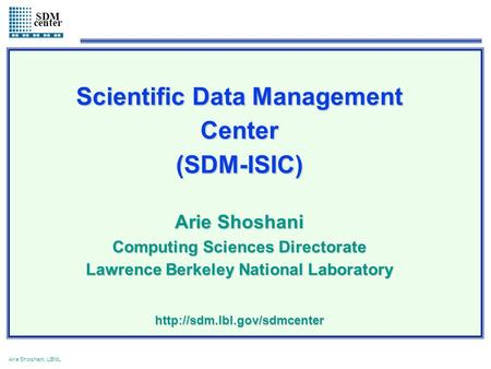 1 Arie Shoshani, LBNL SDM center Scientific Data Management Center(SDM-ISIC) Arie Shoshani Computing Sciences Directorate Lawrence Berkeley National Laboratory.