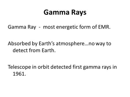 Gamma Rays Gamma Ray - most energetic form of EMR. Absorbed by Earth's atmosphere…no way to detect from Earth. Telescope in orbit detected first gamma.