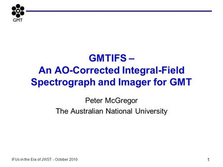 GMTIFS – An AO-Corrected Integral-Field Spectrograph and Imager for GMT Peter McGregor The Australian National University 1 IFUs in the Era of JWST - October.