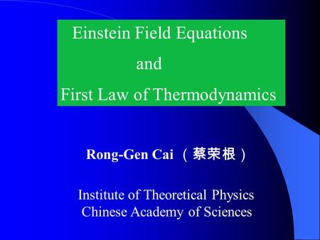 Einstein Field Equations and First Law of Thermodynamics Rong-Gen Cai (蔡荣根) Institute of Theoretical Physics Chinese Academy of Sciences.