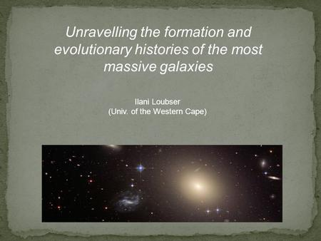 Unravelling the formation and evolutionary histories of the most massive galaxies Ilani Loubser (Univ. of the Western Cape)