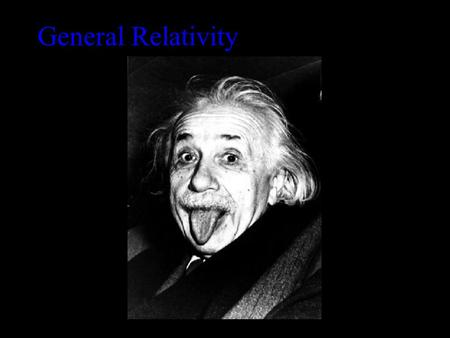 General Relativity Principle of equivalence: There is no experiment that will discern the difference between the effect of gravity and the effect of.