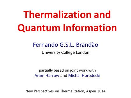 Thermalization and Quantum Information Fernando G.S.L. Brandão University College London New Perspectives on Thermalization, Aspen 2014 partially based.