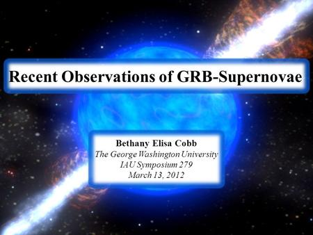 Recent Observations of GRB-Supernovae Bethany Elisa Cobb The George Washington University IAU Symposium 279 March 13, 2012.