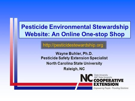 Pesticide Environmental Stewardship Website: An Online One-stop Shop Wayne Buhler, Ph.D. Pesticide Safety Extension Specialist North Carolina State University.