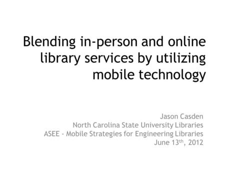Blending in-person and online library services by utilizing mobile technology Jason Casden North Carolina State University Libraries ASEE - Mobile Strategies.