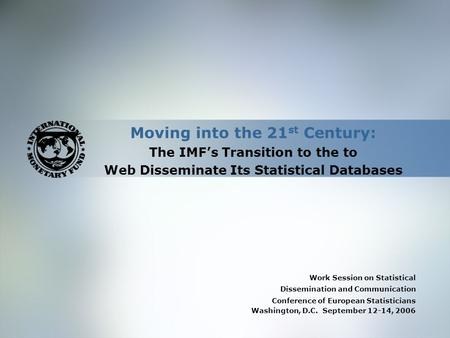 Moving into the 21 st Century: The IMF's Transition to the to Web Disseminate Its Statistical Databases Work Session on Statistical Dissemination and Communication.