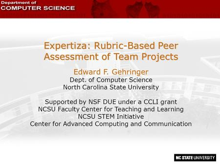 Expertiza: Rubric-Based Peer Assessment of Team Projects Edward F. Gehringer Dept. of Computer Science North Carolina State University Supported by NSF.