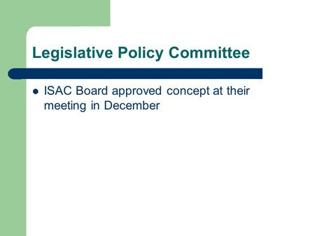 Legislative Policy Committee ISAC Board approved concept at their meeting in December.