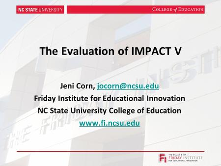 The Evaluation of IMPACT V Jeni Corn, Friday Institute for Educational Innovation NC State University College of Education.