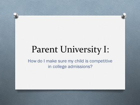 Parent University I: How do I make sure my child is competitive in college admissions?