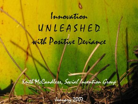 Innovation U N L E A S H E D with Positive Deviance Keith McCandless, Social Invention Group January 2007.