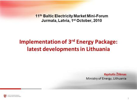 Implementation of 3 rd Energy Package: latest developments in Lithuania 1 Kęstutis Žilėnas Ministry of Energy, Lithuania 11 th Baltic Electricity Market.