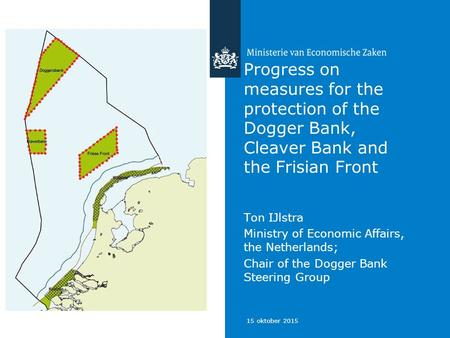 15 oktober 2015 Progress on measures for the protection of the Dogger Bank, Cleaver Bank and the Frisian Front Ton IJlstra Ministry of Economic Affairs,