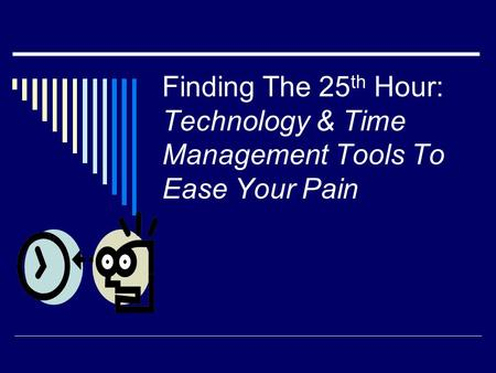 Finding The 25 th Hour: Technology & Time Management Tools To Ease Your Pain.