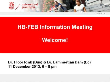15-Oct-15 | 1 Dr. Floor Rink (Bus) & Dr. Lammertjan Dam (Ec) 11 December 2013, 6 – 8 pm HB-FEB Information Meeting Welcome!