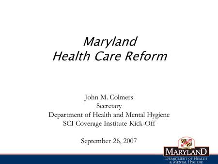 Maryland Health Care Reform John M. Colmers Secretary Department of Health and Mental Hygiene SCI Coverage Institute Kick-Off September 26, 2007.