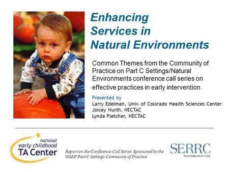 1 Enhancing Services in Natural Environments Common Themes from the Community of Practice on Part C Settings/Natural Environments conference call series.