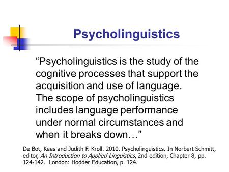 "Psycholinguistics ""Psycholinguistics is the study of the cognitive processes that support the acquisition and use of language. The scope of psycholinguistics."
