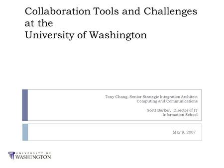 Collaboration Tools and Challenges at the University of Washington Tony Chang, Senior Strategic Integration Architect Computing and Communications Scott.