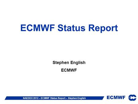 ECMWF NAEDEX 2012 – ECMWF Status Report – Stephen Engilsh ECMWF Status Report Stephen English ECMWF.