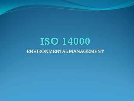 ENVIRONMENTAL MANAGEMENT. ISO-INTERNATIONAL ORGANIZATION FOR STANDARDIZATION ISO standards for business, government and society as a whole make a positive.