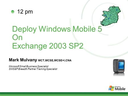 Deploy Windows Mobile 5 On Exchange 2003 SP2 Mark Mulvany MCT,MCSE,MCSE+I,CNA Microsoft Small Business Specialist SMS&P Breadth Partner Training Specialist.