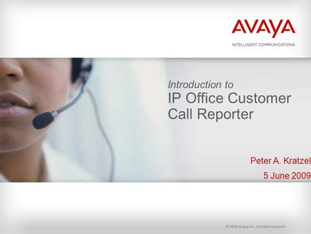 © 2009 Avaya Inc. All rights reserved. Introduction to IP Office Customer Call Reporter Peter A. Kratzel 5 June 2009.