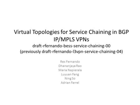 Virtual Topologies for Service Chaining in BGP IP/MPLS VPNs draft-rfernando-bess-service-chaining-00 (previously draft-rfernando-l3vpn-service-chaining-04)