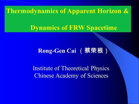 Thermodynamics of Apparent Horizon & Dynamics of FRW Spacetime Rong-Gen Cai (蔡荣根) Institute of Theoretical Physics Chinese Academy of Sciences.