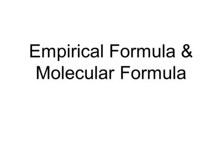 Empirical Formula & Molecular Formula. Empirical Formulas Best way to identify an unknown compound is to determine its chemical formula. Empirical Formula: