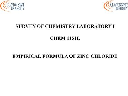 SURVEY OF CHEMISTRY LABORATORY I EMPIRICAL FORMULA OF ZINC CHLORIDE